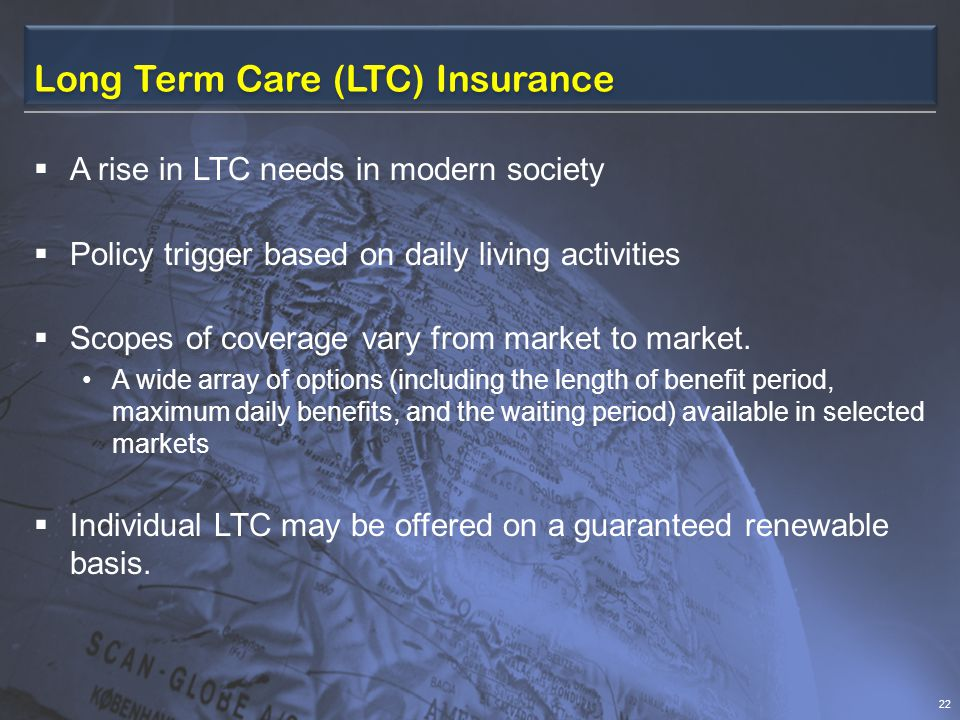 Long Term Care (LTC) Insurance  A rise in LTC needs in modern society  Policy trigger based on daily living activities  Scopes of coverage vary from market to market.