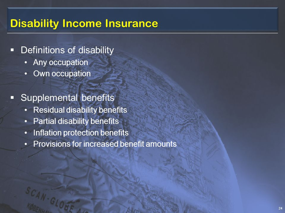 Disability Income Insurance  Definitions of disability Any occupation Own occupation  Supplemental benefits Residual disability benefits Partial disability benefits Inflation protection benefits Provisions for increased benefit amounts 24