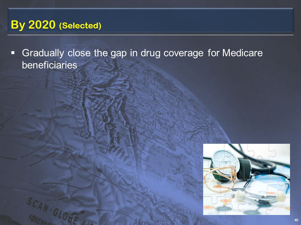 By 2020 (Selected)  Gradually close the gap in drug coverage for Medicare beneficiaries 40