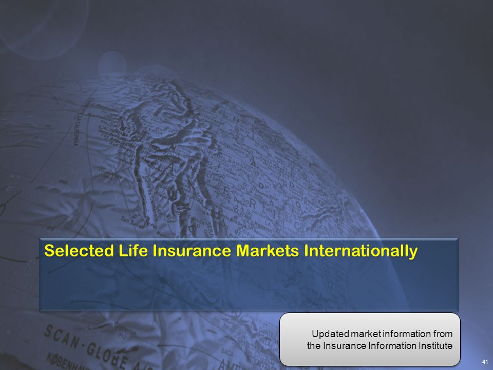 Selected Life Insurance Markets Internationally 41 Updated market information from the Insurance Information Institute Updated market information from the Insurance Information Institute