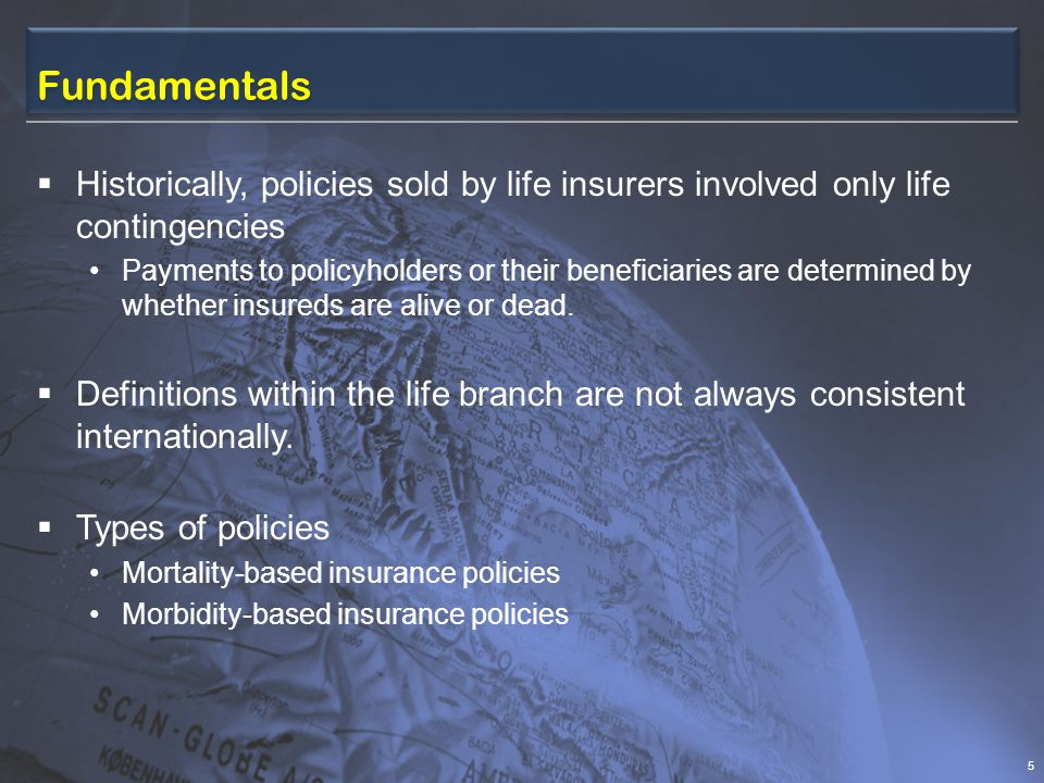 Fundamentals  Historically, policies sold by life insurers involved only life contingencies Payments to policyholders or their beneficiaries are determined by whether insureds are alive or dead.
