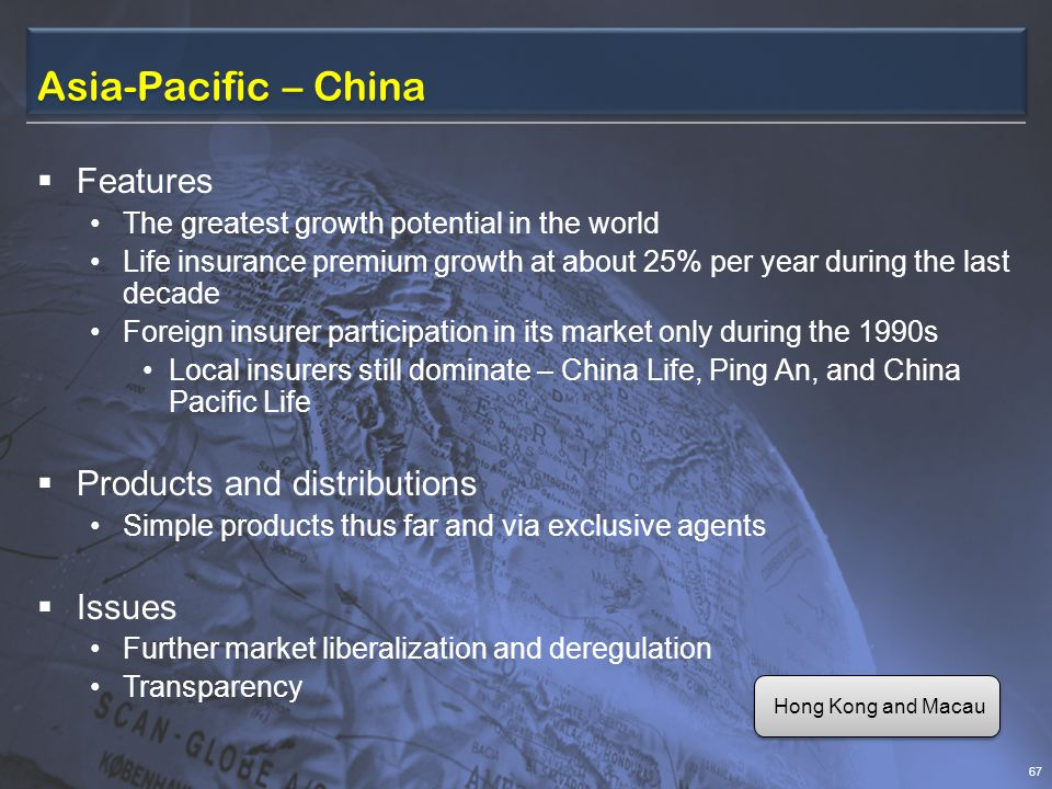 Asia-Pacific – China  Features The greatest growth potential in the world Life insurance premium growth at about 25% per year during the last decade Foreign insurer participation in its market only during the 1990s Local insurers still dominate – China Life, Ping An, and China Pacific Life  Products and distributions Simple products thus far and via exclusive agents  Issues Further market liberalization and deregulation Transparency 67 Hong Kong and Macau