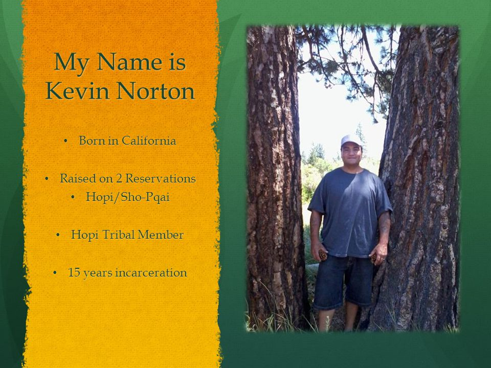 My Name is Kevin Norton Born in California Born in California Raised on 2 Reservations Raised on 2 Reservations Hopi/Sho-Pqai Hopi/Sho-Pqai Hopi Tribal Member Hopi Tribal Member 15 years incarceration 15 years incarceration