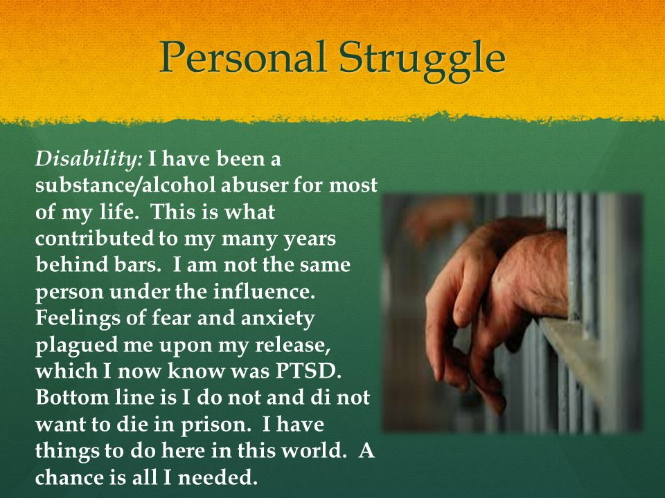 Personal Struggle Disability: I have been a substance/alcohol abuser for most of my life. This is what contributed to my many years behind bars. I am