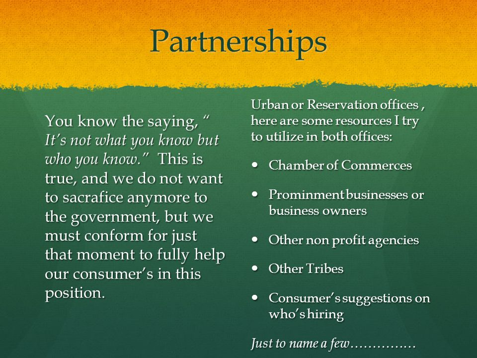 Partnerships You know the saying, It's not what you know but who you know. This is true, and we do not want to sacrafice anymore to the government, but we must conform for just that moment to fully help our consumer's in this position.