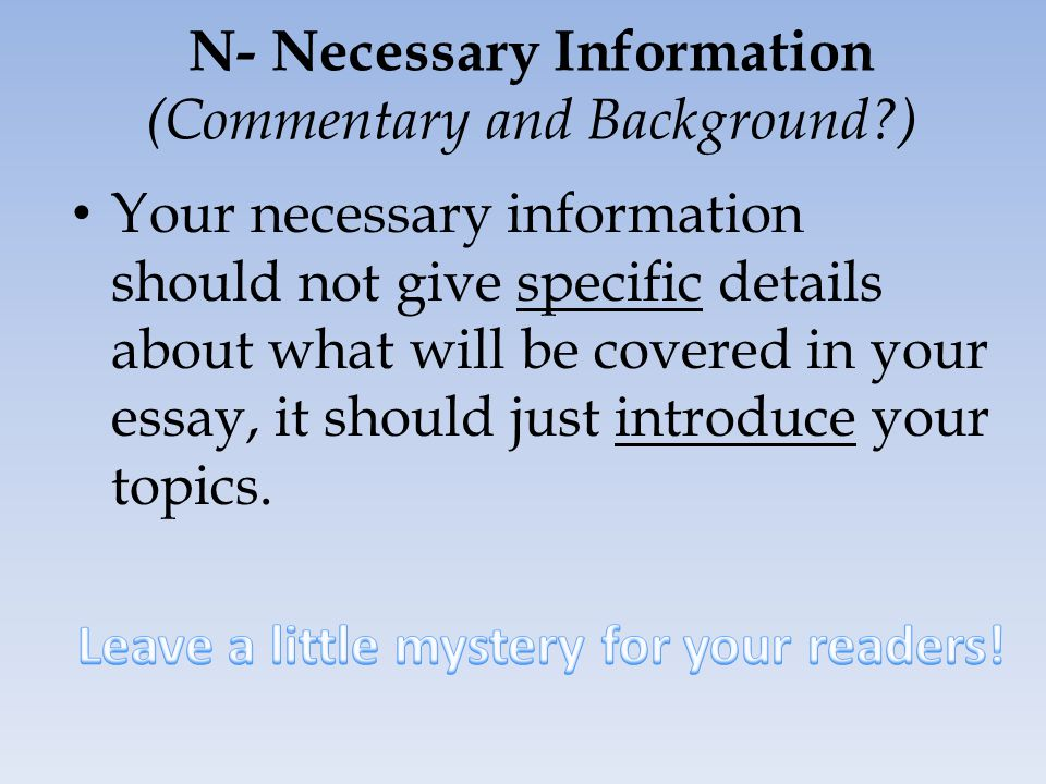 N- Necessary Information (Commentary and Background?) Your necessary information should not give specific details about what will be covered in your essay, it should just introduce your topics.