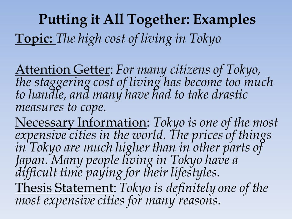 Putting it All Together: Examples Topic: The high cost of living in Tokyo Attention Getter: For many citizens of Tokyo, the staggering cost of living has become too much to handle, and many have had to take drastic measures to cope.