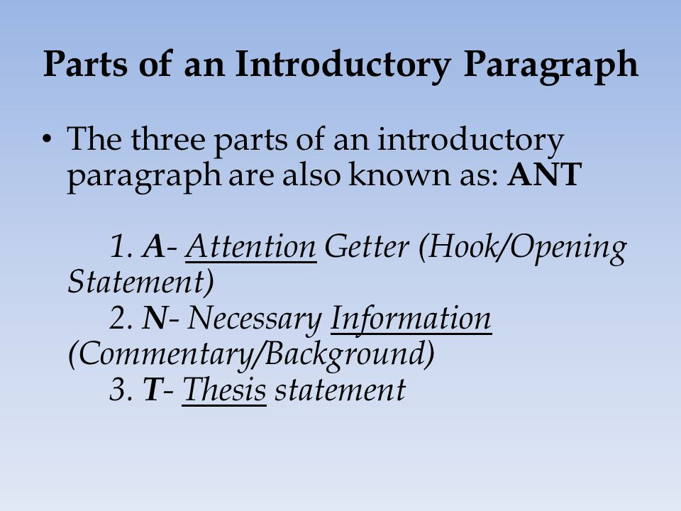 Parts of an Introductory Paragraph The three parts of an introductory paragraph are also known as: ANT 1.