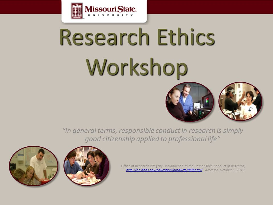 Research Ethics Workshop In general terms, responsible conduct in research is simply good citizenship applied to professional life Office of Research Integrity, Introduction to the Responsible Conduct of Research; http://ori.dhhs.gov/education/products/RCRintro/; Accessed October 1, 2010.
