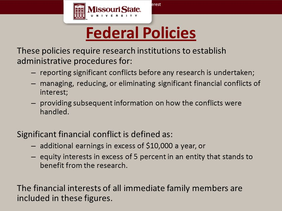 Federal Policies These policies require research institutions to establish administrative procedures for: – reporting significant conflicts before any research is undertaken; – managing, reducing, or eliminating significant financial conflicts of interest; – providing subsequent information on how the conflicts were handled.