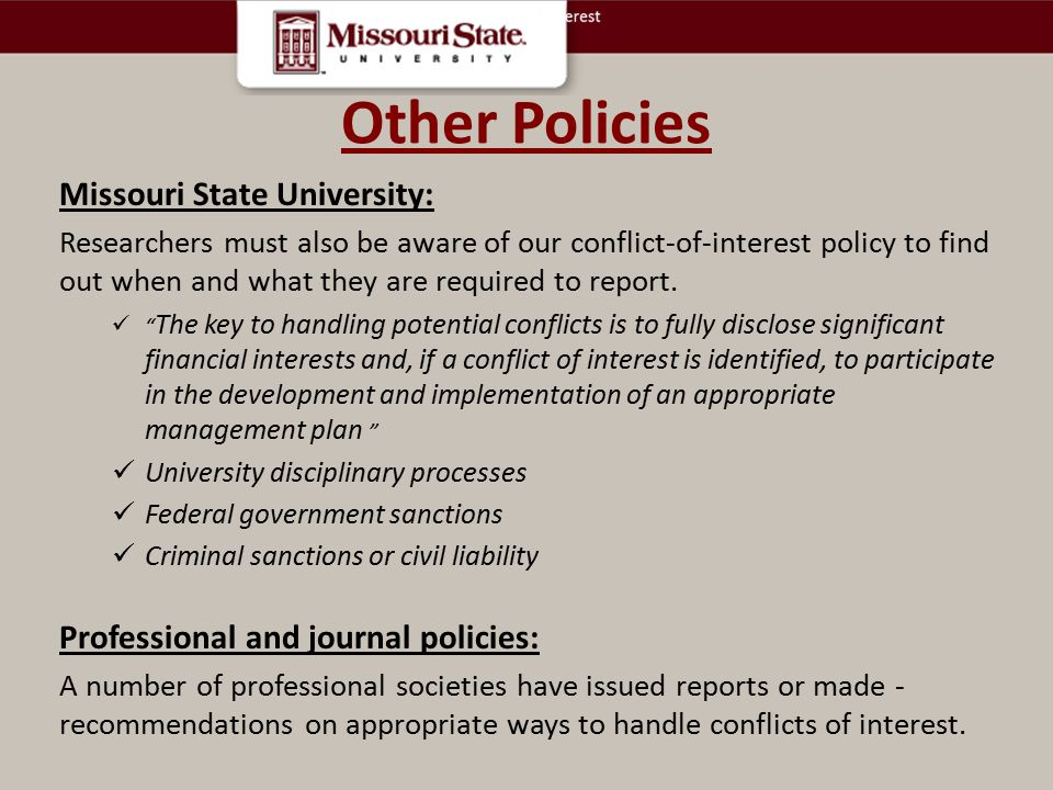 Other Policies Missouri State University: Researchers must also be aware of our conflict-of-interest policy to find out when and what they are required to report.