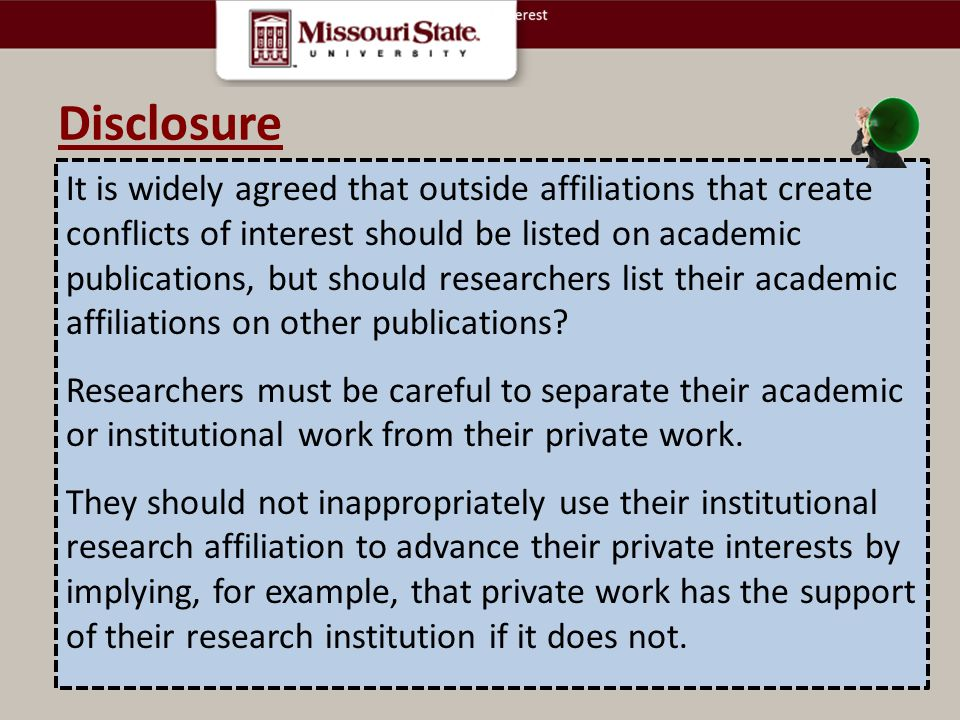 Disclosure It is widely agreed that outside affiliations that create conflicts of interest should be listed on academic publications, but should researchers list their academic affiliations on other publications.