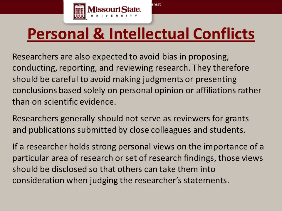 Personal & Intellectual Conflicts Researchers are also expected to avoid bias in proposing, conducting, reporting, and reviewing research.