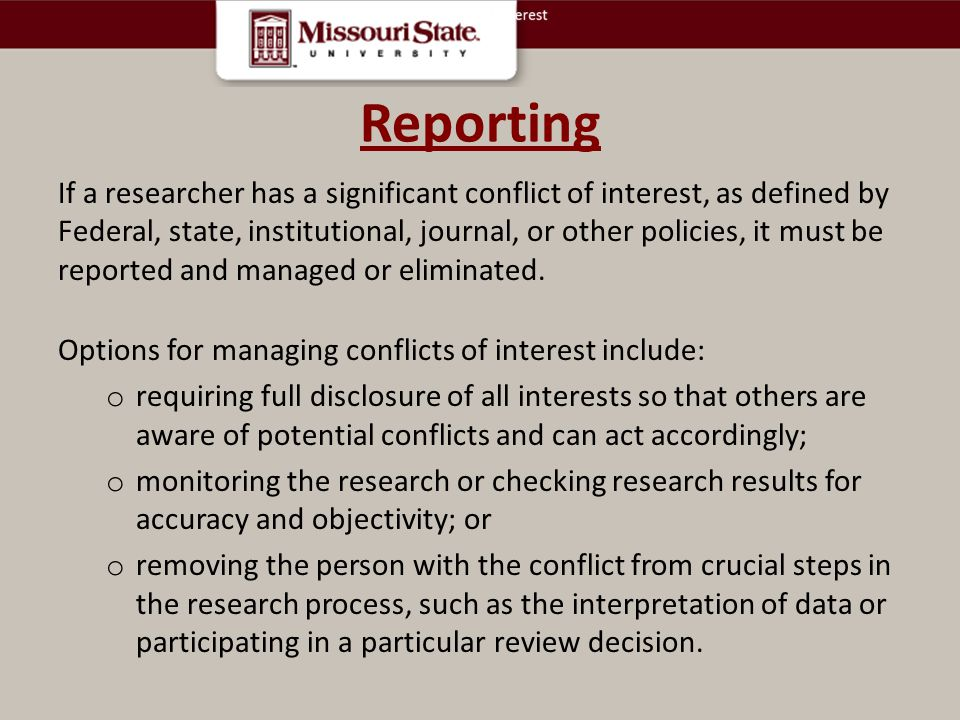 Reporting If a researcher has a significant conflict of interest, as defined by Federal, state, institutional, journal, or other policies, it must be reported and managed or eliminated.