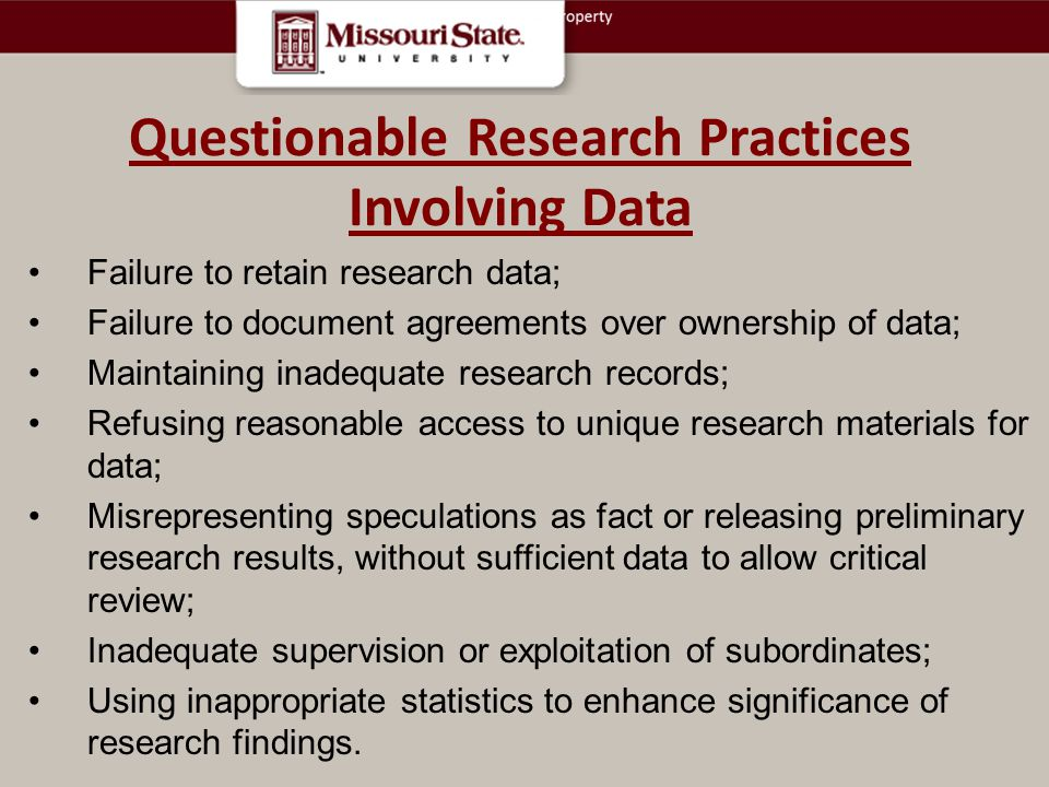 Questionable Research Practices Involving Data Failure to retain research data; Failure to document agreements over ownership of data; Maintaining inadequate research records; Refusing reasonable access to unique research materials for data; Misrepresenting speculations as fact or releasing preliminary research results, without sufficient data to allow critical review; Inadequate supervision or exploitation of subordinates; Using inappropriate statistics to enhance significance of research findings.