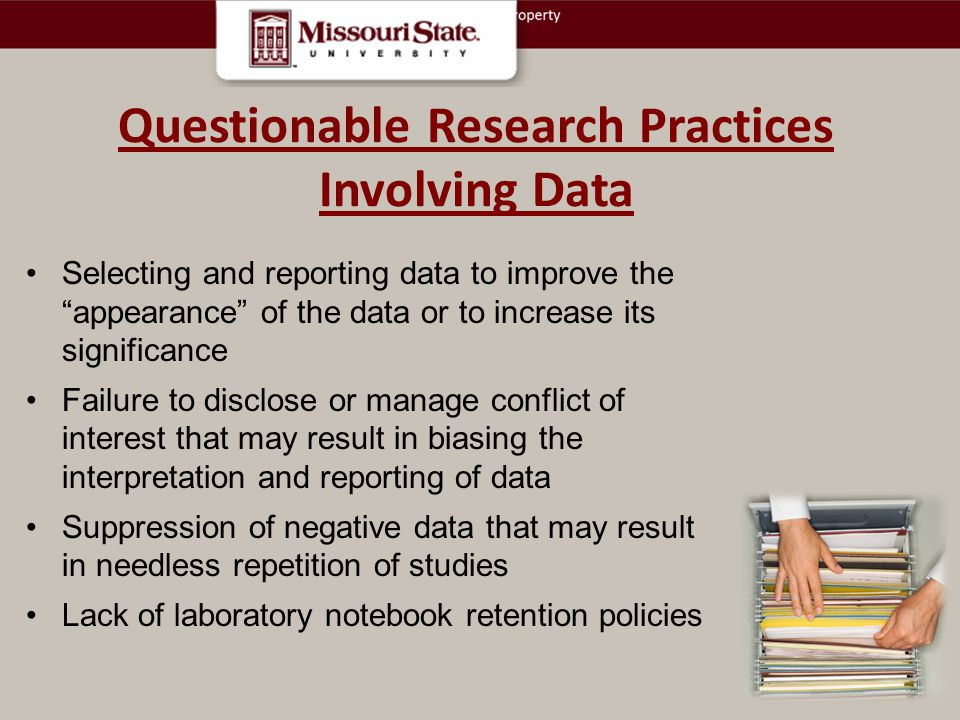 Selecting and reporting data to improve the appearance of the data or to increase its significance Failure to disclose or manage conflict of interest that may result in biasing the interpretation and reporting of data Suppression of negative data that may result in needless repetition of studies Lack of laboratory notebook retention policies Questionable Research Practices Involving Data