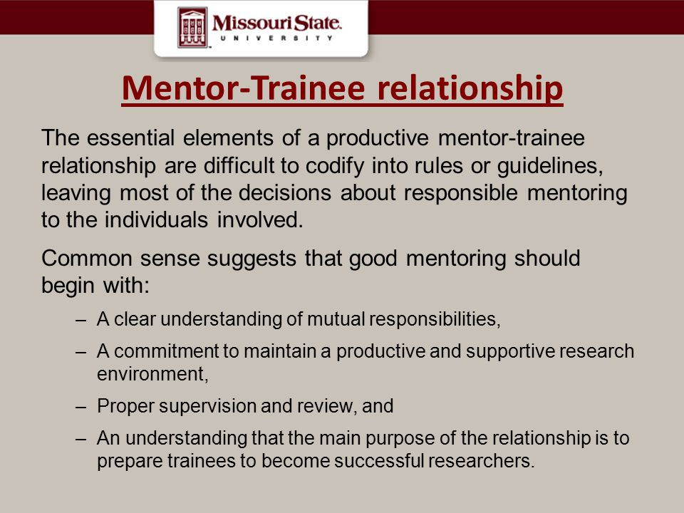 Mentor-Trainee relationship The essential elements of a productive mentor-trainee relationship are difficult to codify into rules or guidelines, leaving most of the decisions about responsible mentoring to the individuals involved.