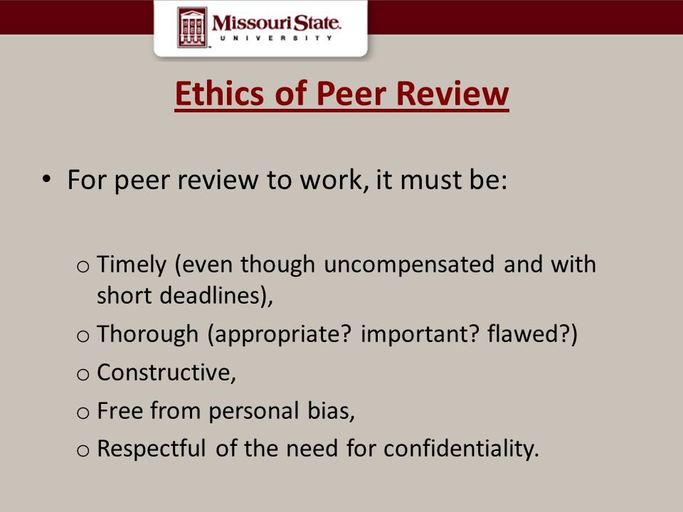 Ethics of Peer Review For peer review to work, it must be: o Timely (even though uncompensated and with short deadlines), o Thorough (appropriate.