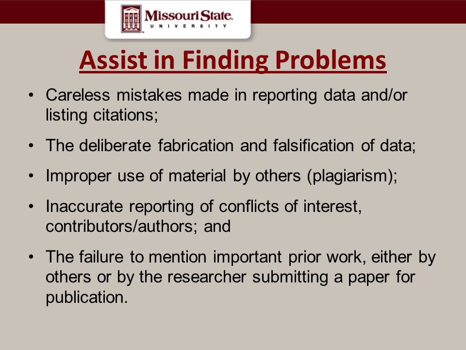 Assist in Finding Problems Careless mistakes made in reporting data and/or listing citations; The deliberate fabrication and falsification of data; Improper use of material by others (plagiarism); Inaccurate reporting of conflicts of interest, contributors/authors; and The failure to mention important prior work, either by others or by the researcher submitting a paper for publication.