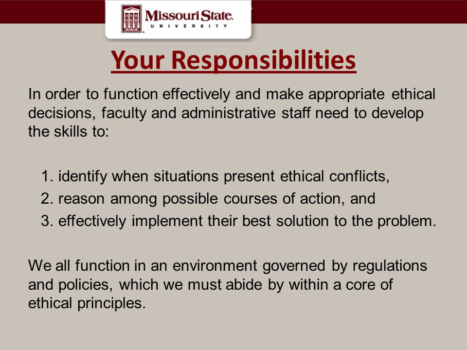 Your Responsibilities In order to function effectively and make appropriate ethical decisions, faculty and administrative staff need to develop the skills to: 1.