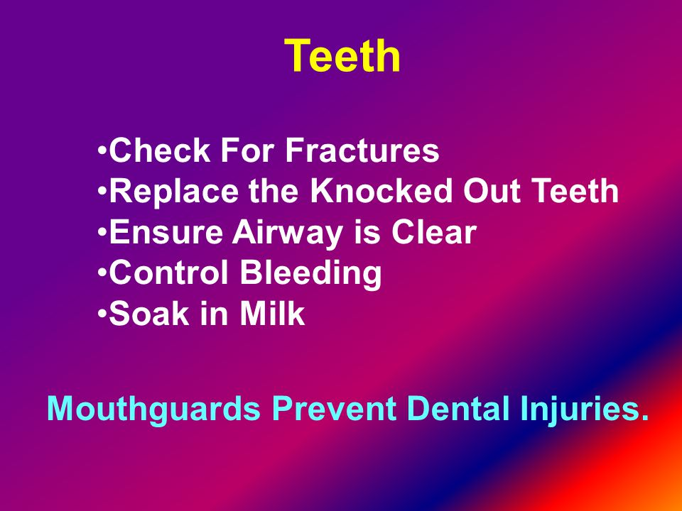 Teeth Check For Fractures Replace the Knocked Out Teeth Ensure Airway is Clear Control Bleeding Soak in Milk Mouthguards Prevent Dental Injuries.