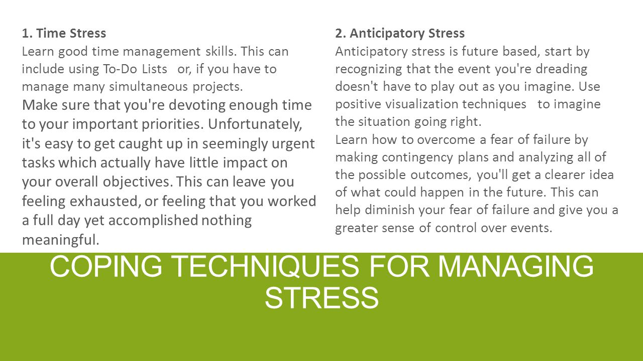 COPING TECHNIQUES FOR MANAGING STRESS 1. Time Stress Learn good time management skills. This can include using To-Do Lists or, if you have to manage m