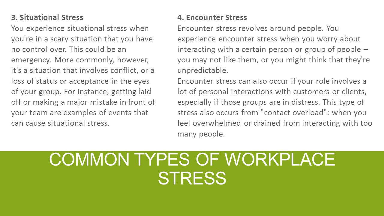 COMMON TYPES OF WORKPLACE STRESS 3. Situational Stress You experience situational stress when you're in a scary situation that you have no control ove