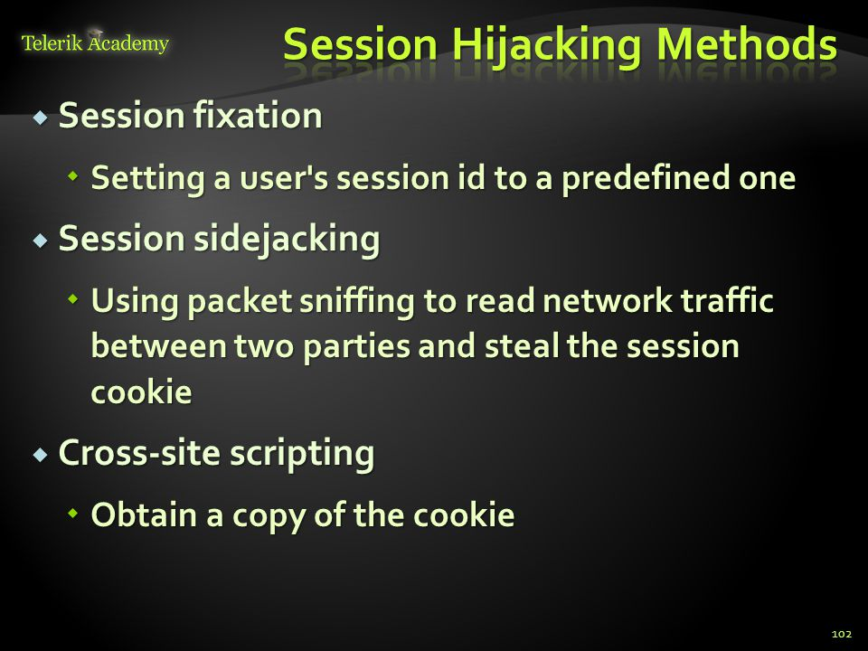  Session fixation  Setting a user's session id to a predefined one  Session sidejacking  Using packet sniffing to read network traffic between two