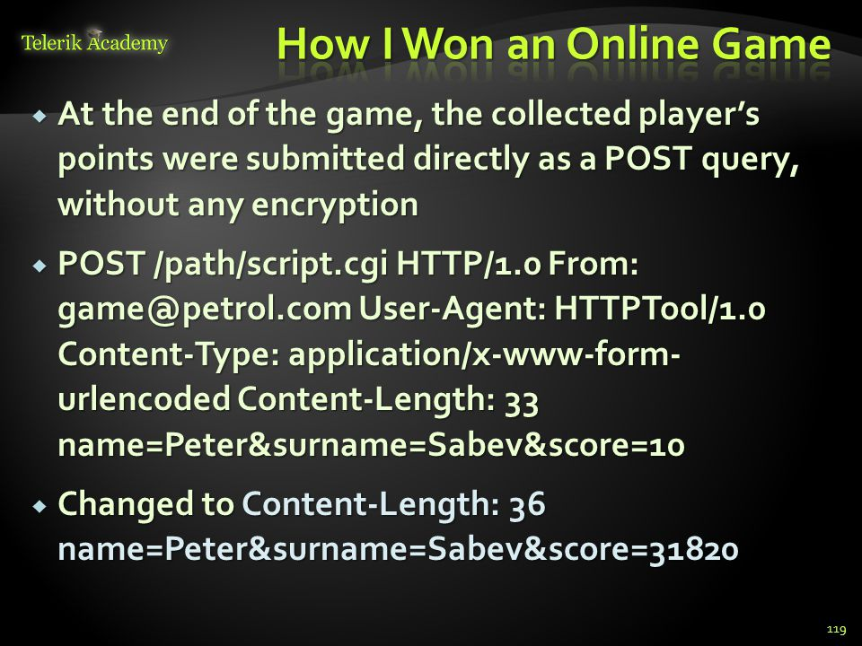  At the end of the game, the collected player's points were submitted directly as a POST query, without any encryption  POST /path/script.cgi HTTP/1
