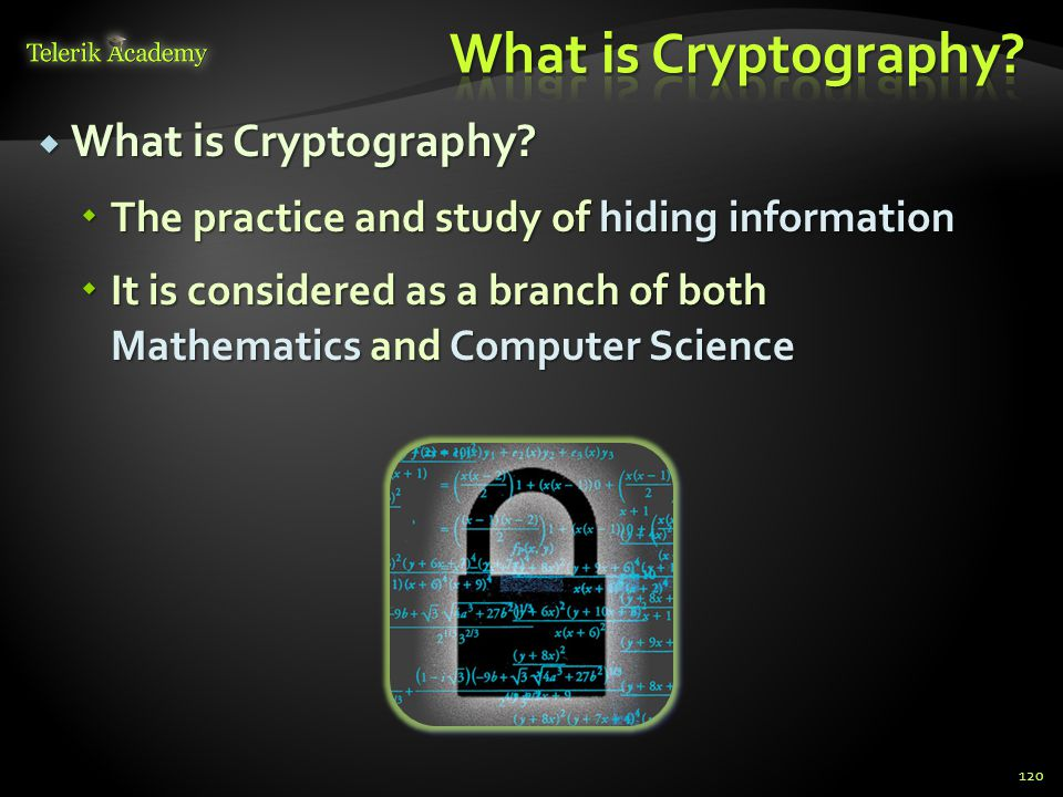  What is Cryptography?  The practice and study of hiding information  It is considered as a branch of both Mathematics and Computer Science 120