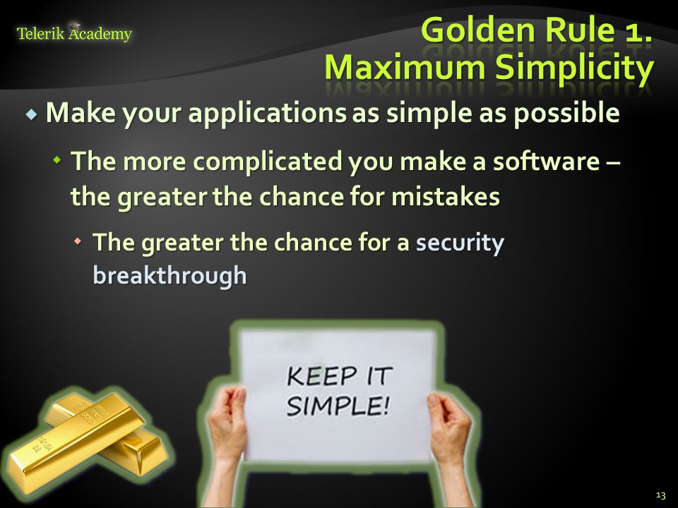  Make your applications as simple as possible  The more complicated you make a software – the greater the chance for mistakes  The greater the chan