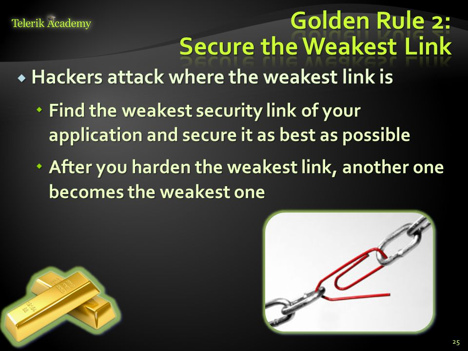  Hackers attack where the weakest link is  Find the weakest security link of your application and secure it as best as possible  After you harden t