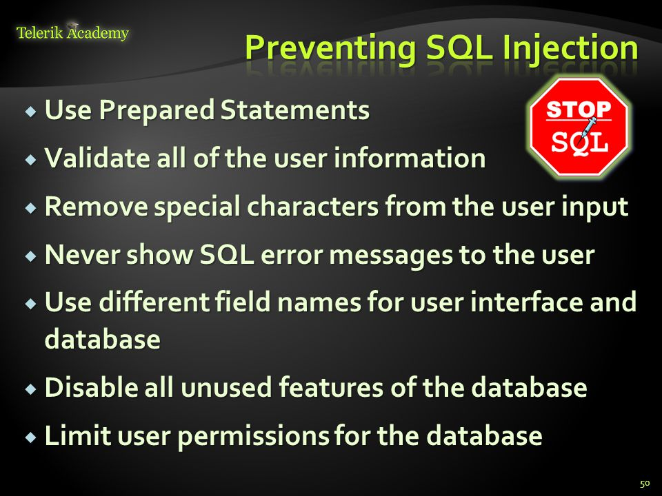  Use Prepared Statements  Validate all of the user information  Remove special characters from the user input  Never show SQL error messages to th