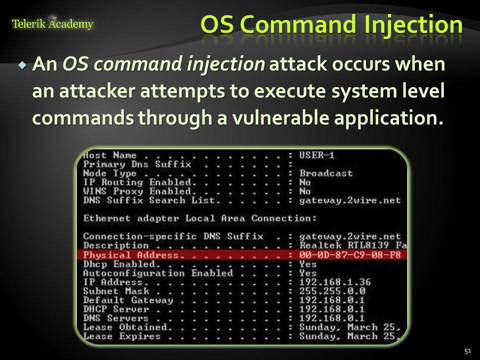 51  An OS command injection attack occurs when an attacker attempts to execute system level commands through a vulnerable application.