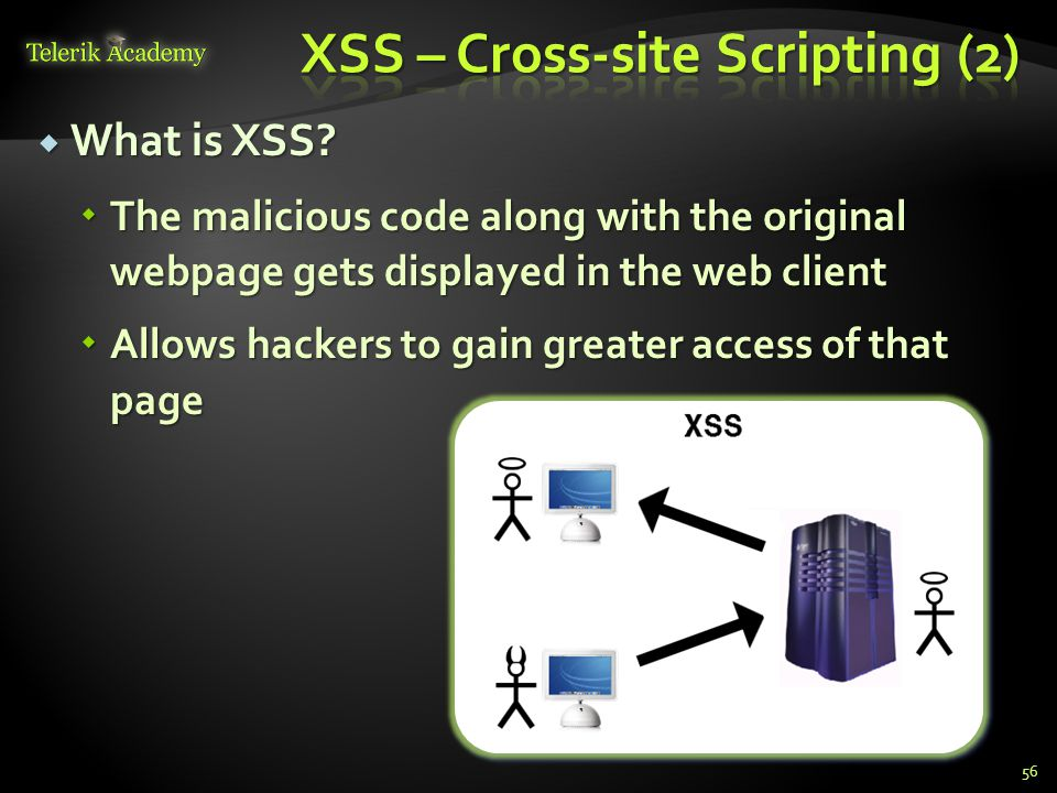  What is XSS?  The malicious code along with the original webpage gets displayed in the web client  Allows hackers to gain greater access of that p