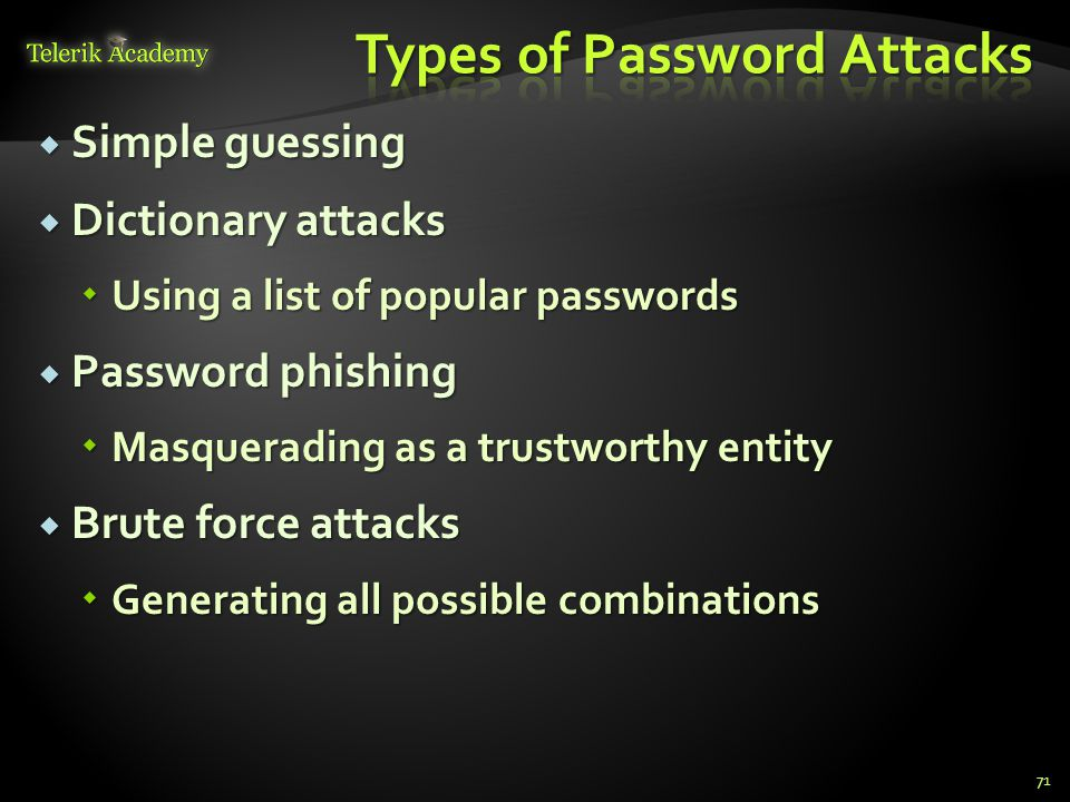  Simple guessing  Dictionary attacks  Using a list of popular passwords  Password phishing  Masquerading as a trustworthy entity  Brute force at