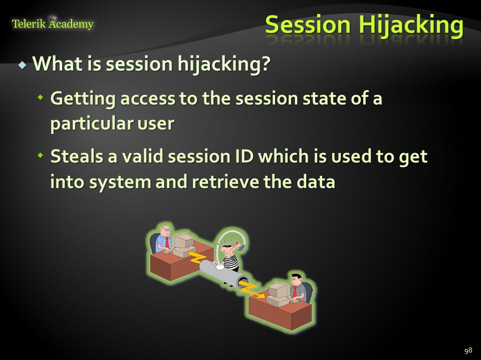  What is session hijacking?  Getting access to the session state of a particular user  Steals a valid session ID which is used to get into system a