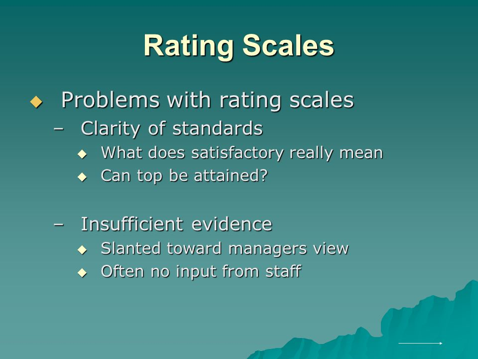 Rating Scales  Problems with rating scales –Clarity of standards  What does satisfactory really mean  Can top be attained.