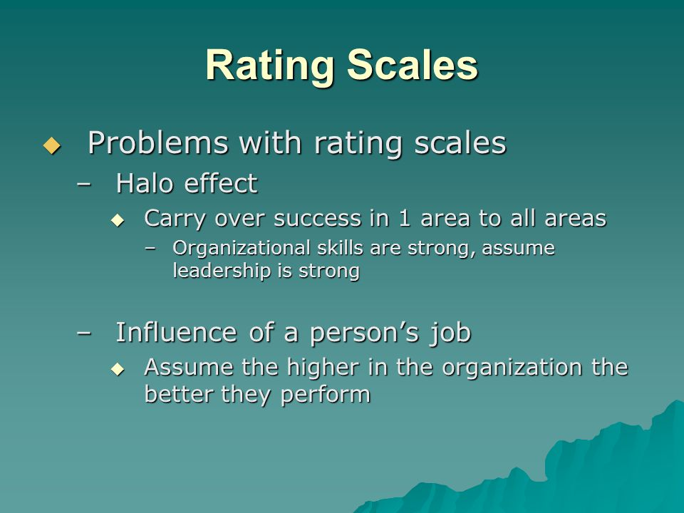 Rating Scales  Problems with rating scales –Halo effect  Carry over success in 1 area to all areas –Organizational skills are strong, assume leadership is strong –Influence of a person's job  Assume the higher in the organization the better they perform