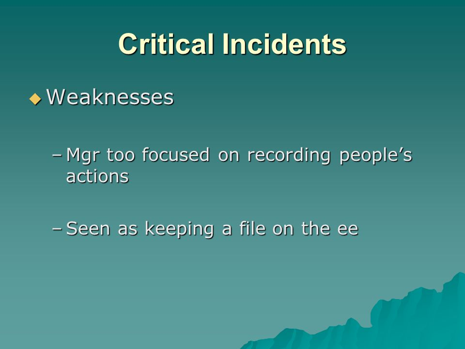 Critical Incidents  Weaknesses –Mgr too focused on recording people's actions –Seen as keeping a file on the ee