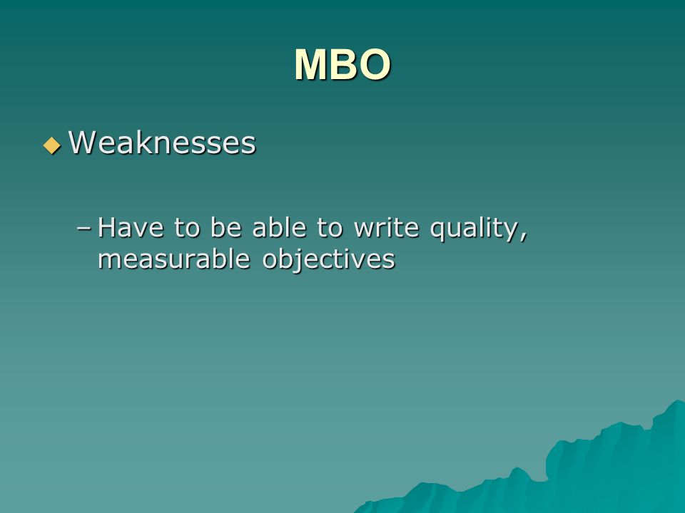 MBO  Weaknesses –Have to be able to write quality, measurable objectives