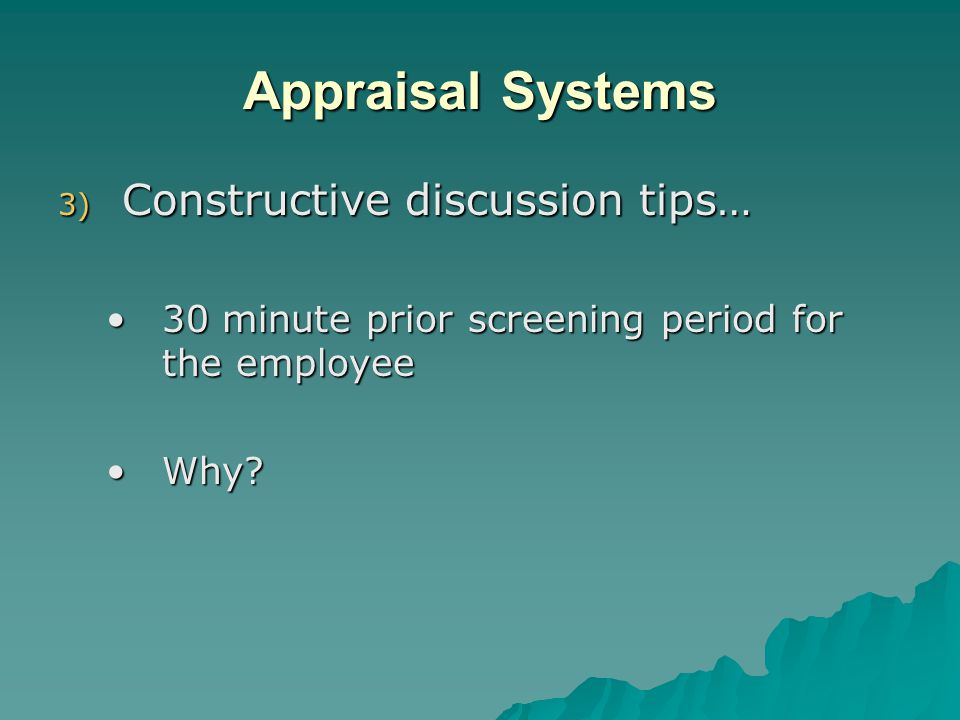 Appraisal Systems 3) Constructive discussion tips… 30 minute prior screening period for the employee30 minute prior screening period for the employee Why?Why?