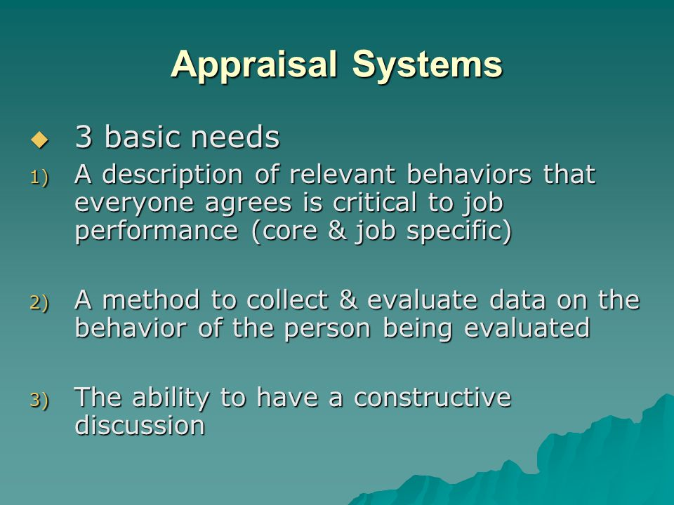 Appraisal Systems  3 basic needs 1) A description of relevant behaviors that everyone agrees is critical to job performance (core & job specific) 2) A method to collect & evaluate data on the behavior of the person being evaluated 3) The ability to have a constructive discussion