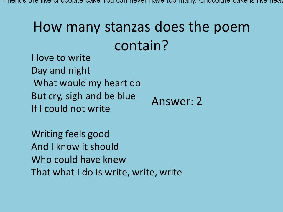 How many stanzas does the poem contain? I love to write Day and night What would my heart do But cry, sigh and be blue If I could not write Writing fe