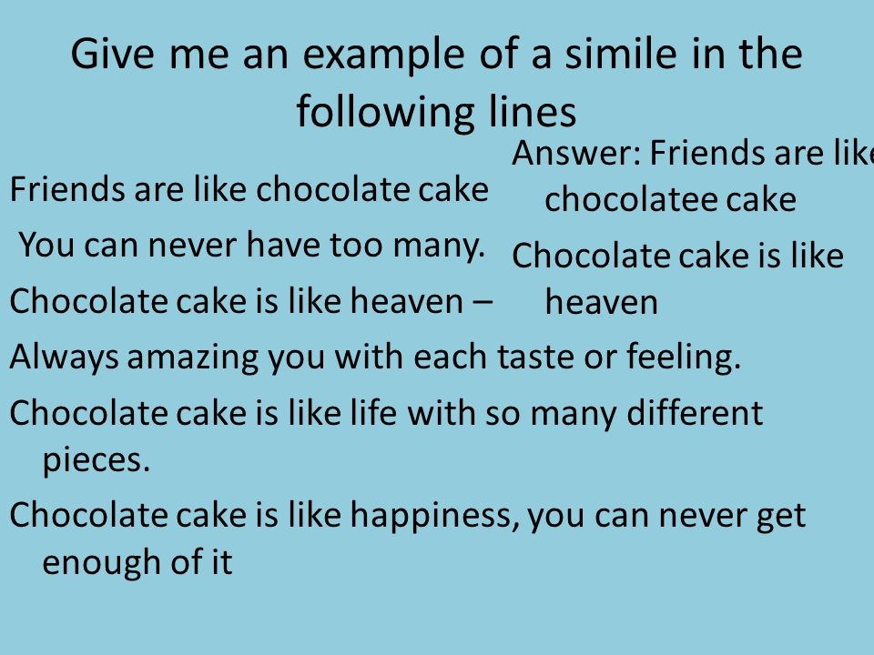 Give me an example of a simile in the following lines Friends are like chocolate cake You can never have too many. Chocolate cake is like heaven – Alw