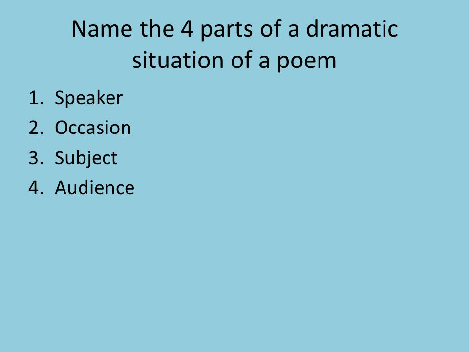 Name the 4 parts of a dramatic situation of a poem 1.Speaker 2.Occasion 3.Subject 4.Audience