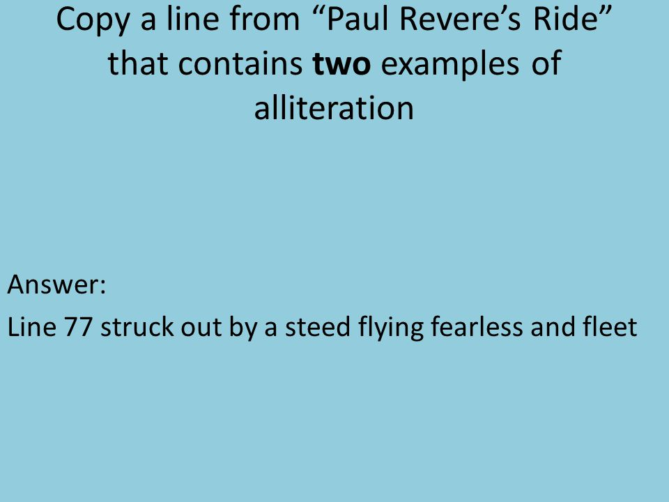 Copy a line from Paul Revere's Ride that contains two examples of alliteration Answer: Line 77 struck out by a steed flying fearless and fleet