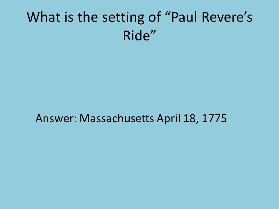 "What is the setting of ""Paul Revere's Ride"" Answer: Massachusetts April 18, 1775"