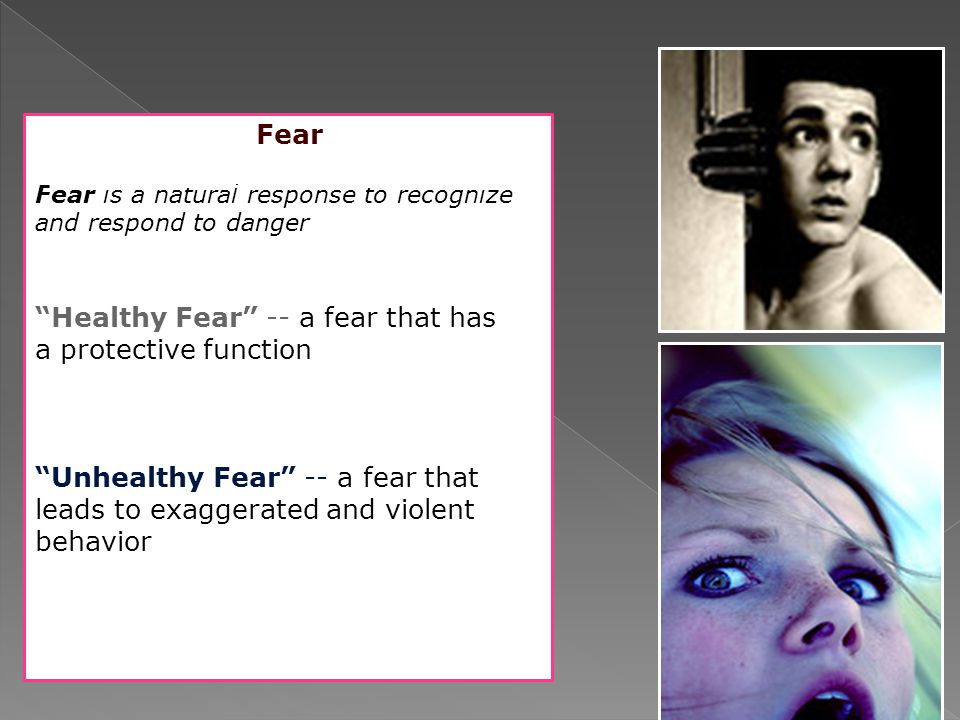 "Fear Fear is a natural response to recognize and respond to danger ""Healthy Fear"" -- a fear that has a protective function ""Unhealthy Fear"" -- a fear"