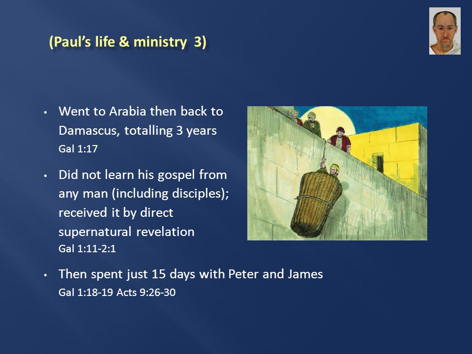 Went to Arabia then back to Damascus, totalling 3 years Gal 1:17 Did not learn his gospel from any man (including disciples); received it by direct supernatural revelation Gal 1:11-2:1 Then spent just 15 days with Peter and James Gal 1:18-19 Acts 9:26-30 (Paul's life & ministry 3)